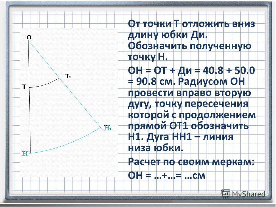 От точки Т отложить вниз длину юбки Ди. Обозначить полученную точку Н. ОН = ОТ + Ди = 40.8 + 50.0 = 90.8 см. Радиусом ОН провести вправо вторую дугу, точку пересечения которой с продолжением прямой ОТ1 обозначить Н1. Дуга НН1 – линия низа юбки. Расче
