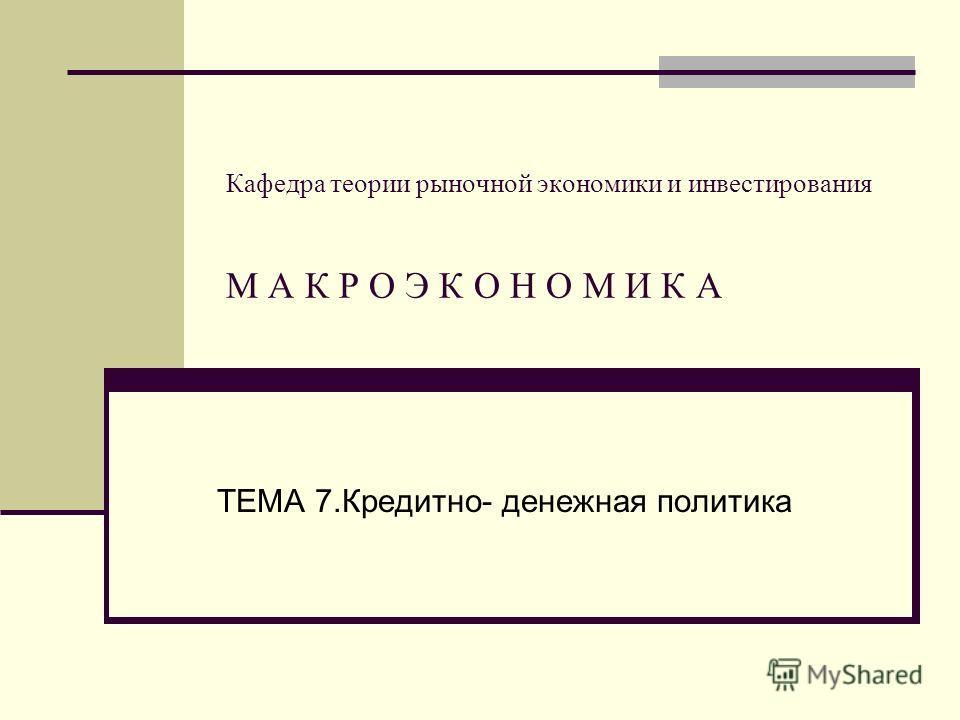 Кафедра теории рыночной экономики и инвестирования М А К Р О Э К О Н О М И К А ТЕМА 7.Кредитно- денежная политика