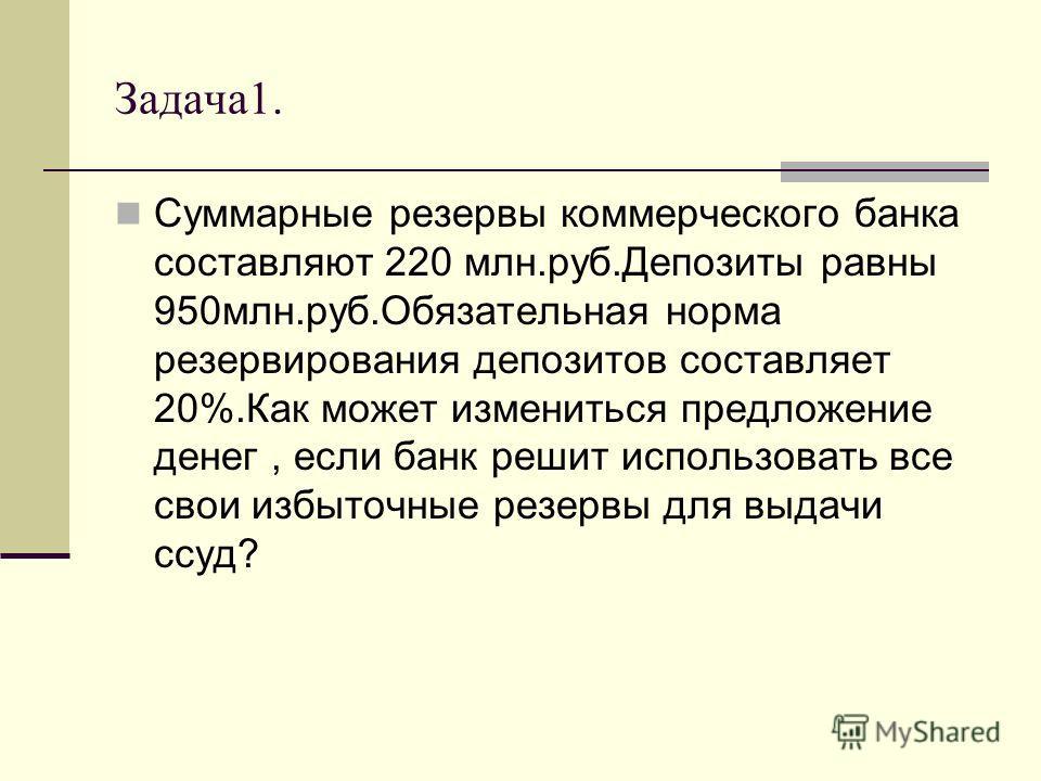 Задача1. Суммарные резервы коммерческого банка составляют 220 млн.руб.Депозиты равны 950млн.руб.Обязательная норма резервирования депозитов составляет 20%.Как может измениться предложение денег, если банк решит использовать все свои избыточные резерв