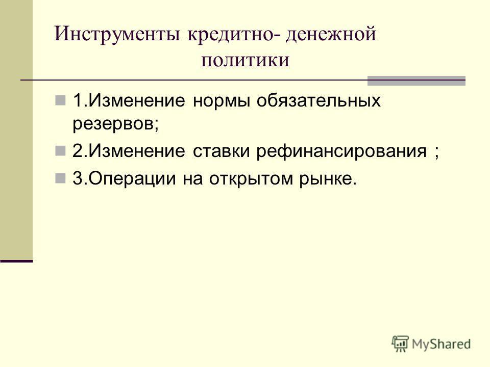 Инструменты кредитно- денежной политики 1.Изменение нормы обязательных резервов; 2.Изменение ставки рефинансирования ; 3.Операции на открытом рынке.