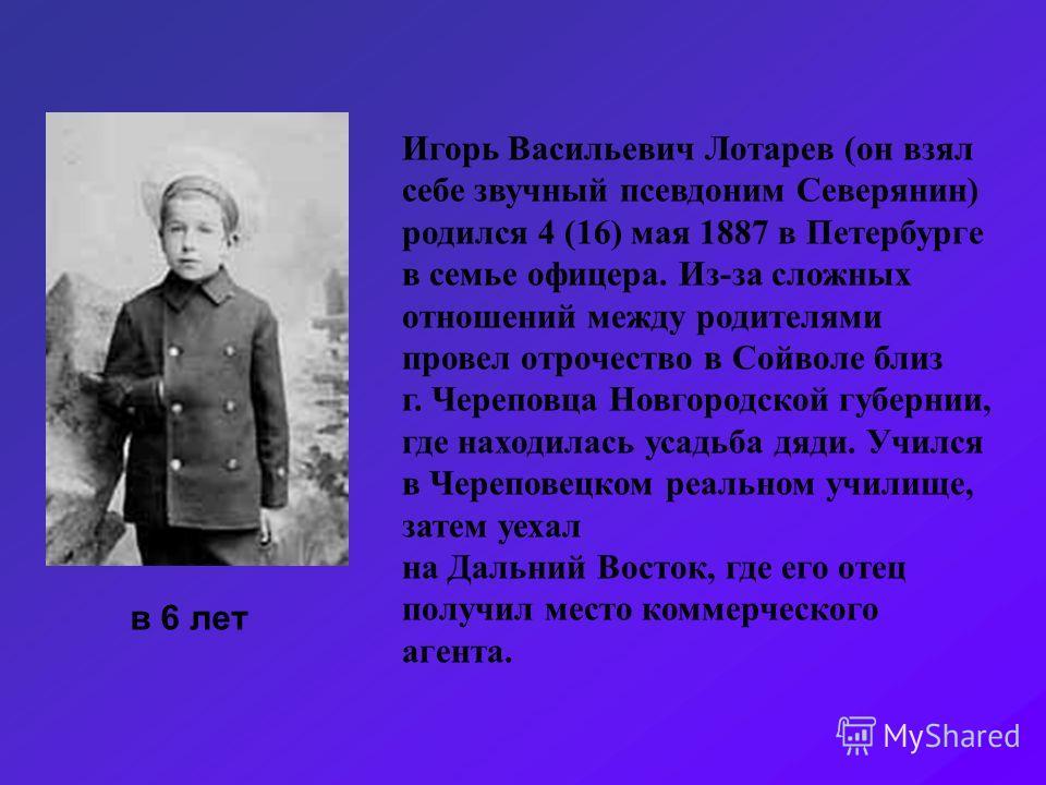 Игорь Васильевич Лотарев (он взял себе звучный псевдоним Северянин) родился 4 (16) мая 1887 в Петербурге в семье офицера. Из-за сложных отношений между родителями провел отрочество в Сойволе близ г. Череповца Новгородской губернии, где находилась уса