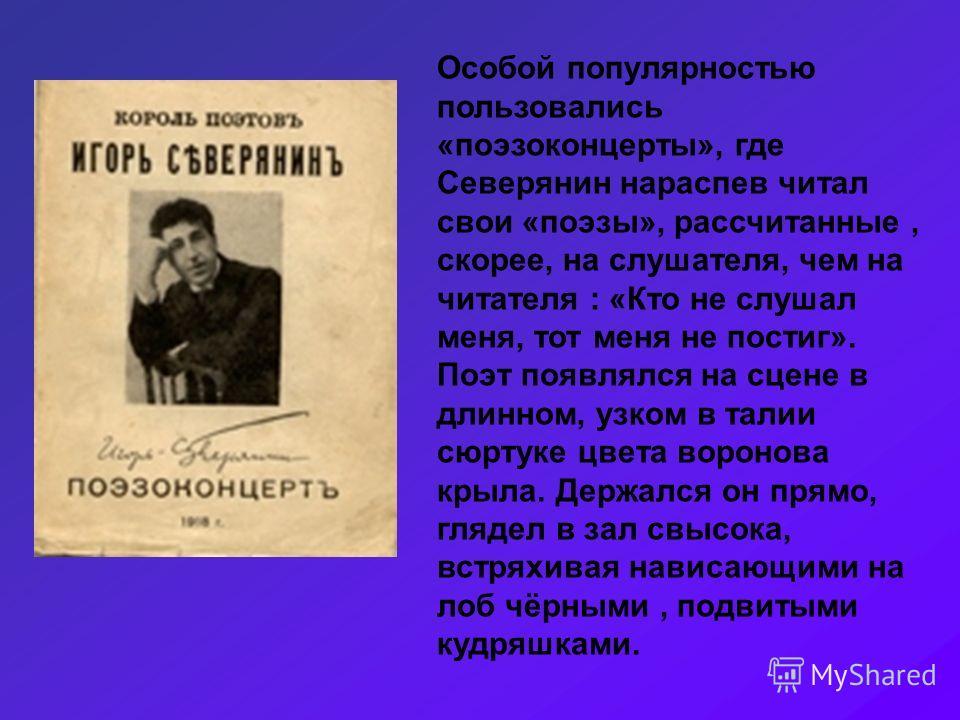 Особой популярностью пользовались «поэзоконцерты», где Северянин нараспев читал свои «поэзы», рассчитанные, скорее, на слушателя, чем на читателя : «Кто не слушал меня, тот меня не постиг». Поэт появлялся на сцене в длинном, узком в талии сюртуке цве