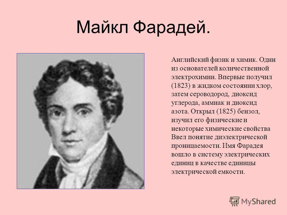Майкл Фарадей. Английский физик и химик. Один из основателей количественной электрохимии. Впервые получил (1823) в жидком состоянии хлор, затем сероводород, диоксид углерода, аммиак и диоксид азота. Открыл (1825) бензол, изучил его физические и некот