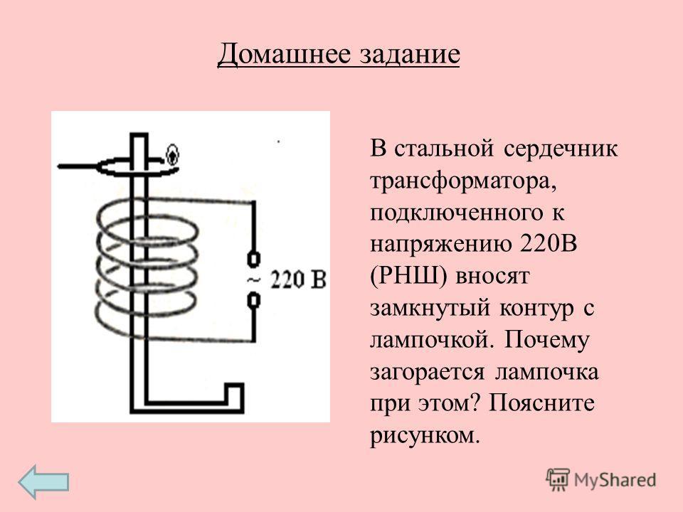 Домашнее задание В стальной сердечник трансформатора, подключенного к напряжению 220В (РНШ) вносят замкнутый контур с лампочкой. Почему загорается лампочка при этом? Поясните рисунком.