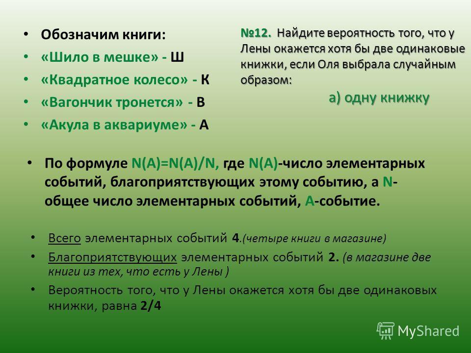 Обозначим книги: «Шило в мешке» - Ш «Квадратное колесо» - К «Вагончик тронется» - В «Акула в аквариуме» - А По формуле N(A)=N(A)/N, где N(A)-число элементарных событий, благоприятствующих этому событию, а N- общее число элементарных событий, А-событи