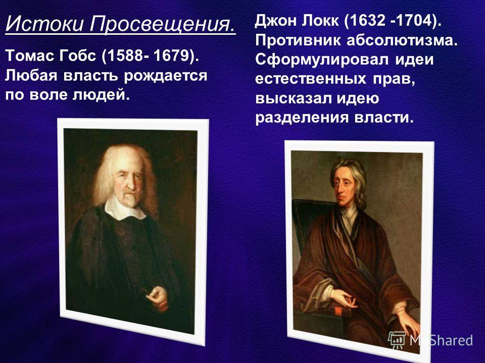 Истоки Просвещения. Томас Гобс (1588- 1679). Любая власть рождается по воле людей. Джон Локк (1632 -1704). Противник абсолютизма. Сформулировал идеи естественных прав, высказал идею разделения власти.