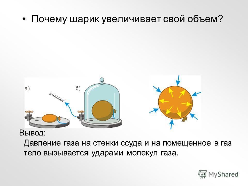 Почему шарик увеличивает свой объем? Вывод: Давление газа на стенки ссуда и на помещенное в газ тело вызывается ударами молекул газа.