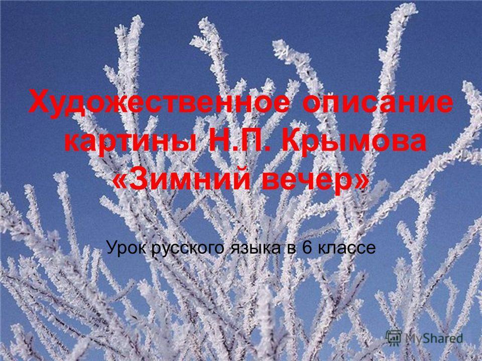 Художественное описание картины Н.П. Крымова «Зимний вечер» Урок русского языка в 6 классе