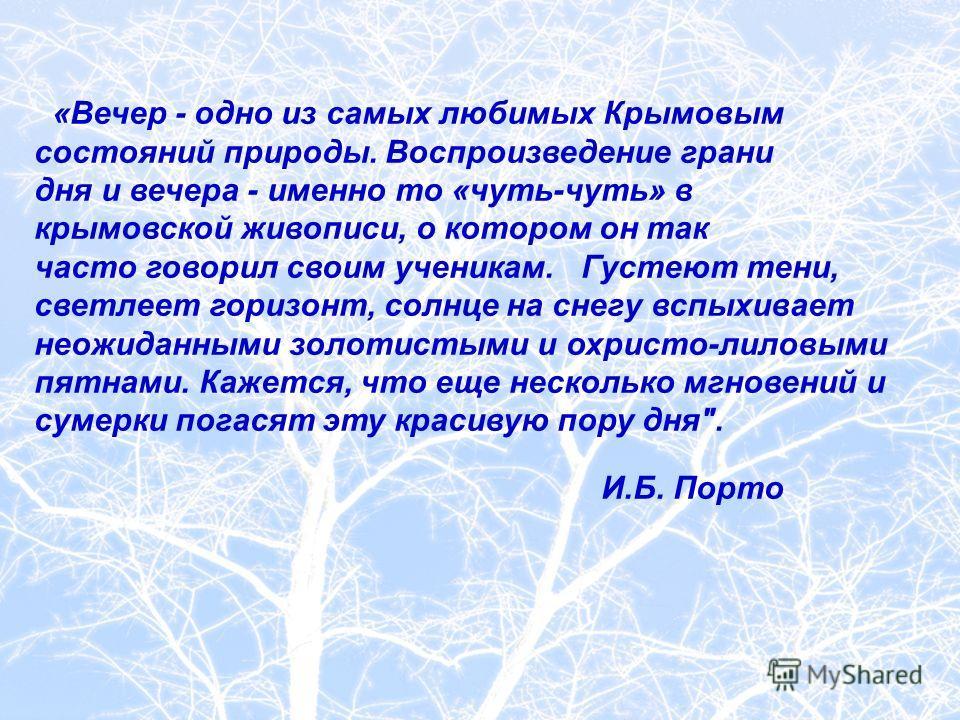 «Вечер - одно из самых любимых Крымовым состояний природы. Воспроизведение грани дня и вечера - именно то «чуть-чуть» в крымовской живописи, о котором он так часто говорил своим ученикам. Густеют тени, светлеет горизонт, солнце на снегу вспыхивает не