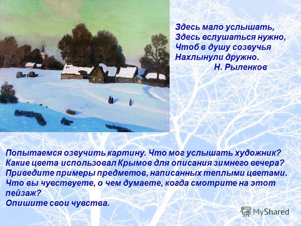 Попытаемся озвучить картину. Что мог услышать художник? Какие цвета использовал Крымов для описания зимнего вечера? Приведите примеры предметов, написанных теплыми цветами. Что вы чувствуете, о чем думаете, когда смотрите на этот пейзаж? Опишите свои