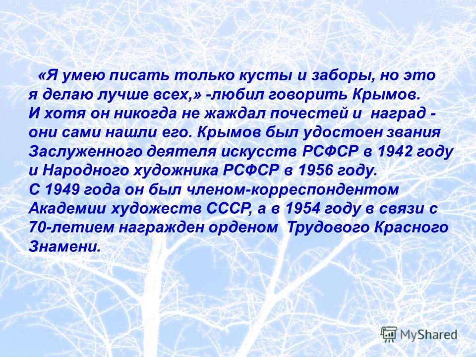 «Я умею писать только кусты и заборы, но это я делаю лучше всех,» -любил говорить Крымов. И хотя он никогда не жаждал почестей и наград - они сами нашли его. Крымов был удостоен звания Заслуженного деятеля искусств РСФСР в 1942 году и Народного худож