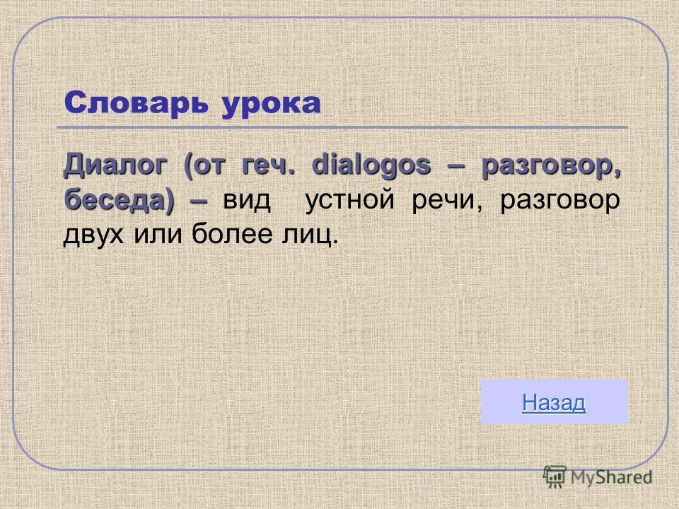Словарь урока Диалог (от геч. dialogos – разговор, беседа) – Диалог (от геч. dialogos – разговор, беседа) – вид устной речи, разговор двух или более лиц. Назад