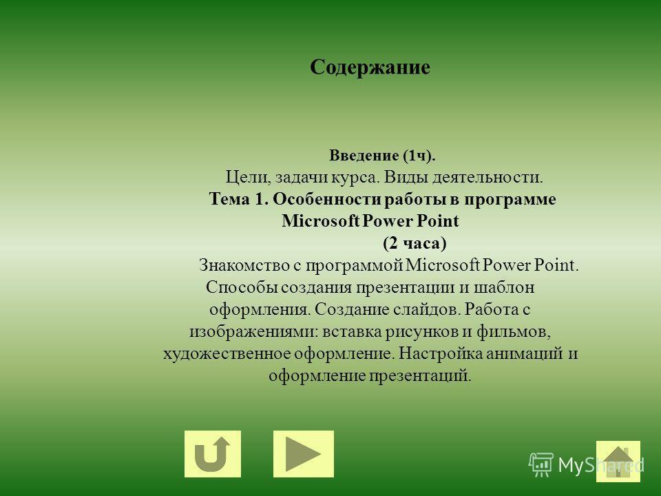 Содержание Введение (1ч). Цели, задачи курса. Виды деятельности. Тема 1. Особенности работы в программе Microsoft Power Point (2 часа) Знакомство с программой Microsoft Power Point. Способы создания презентации и шаблон оформления. Создание слайдов.