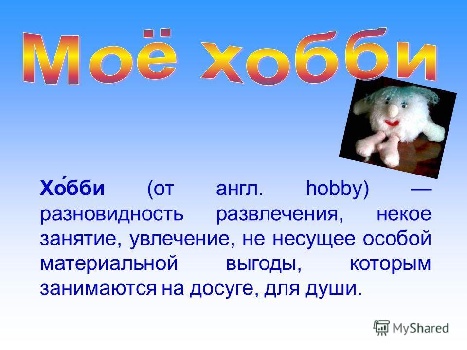 Хо́бби (от англ. hobby) разновидность развлечения, некое занятие, увлечение, не несущее особой материальной выгоды, которым занимаются на досуге, для души.