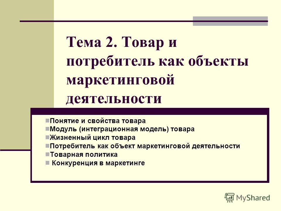 Тема 2. Товар и потребитель как объекты маркетинговой деятельности Понятие и свойства товара Модуль (интеграционная модель) товара Жизненный цикл товара Потребитель как объект маркетинговой деятельности Товарная политика Конкуренция в маркетинге