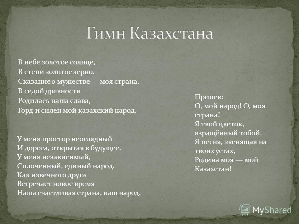 В небе золотое солнце, В степи золотое зерно. Сказание о мужестве моя страна. В седой древности Родилась наша слава, Горд и силен мой казахский народ. Припев: О, мой народ! О, моя страна! Я твой цветок, взращённый тобой. Я песня, звенящая на твоих ус