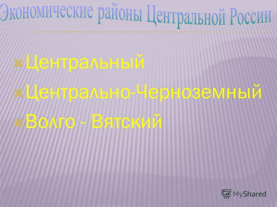 Центральный Центрально-Черноземный Волго - Вятский