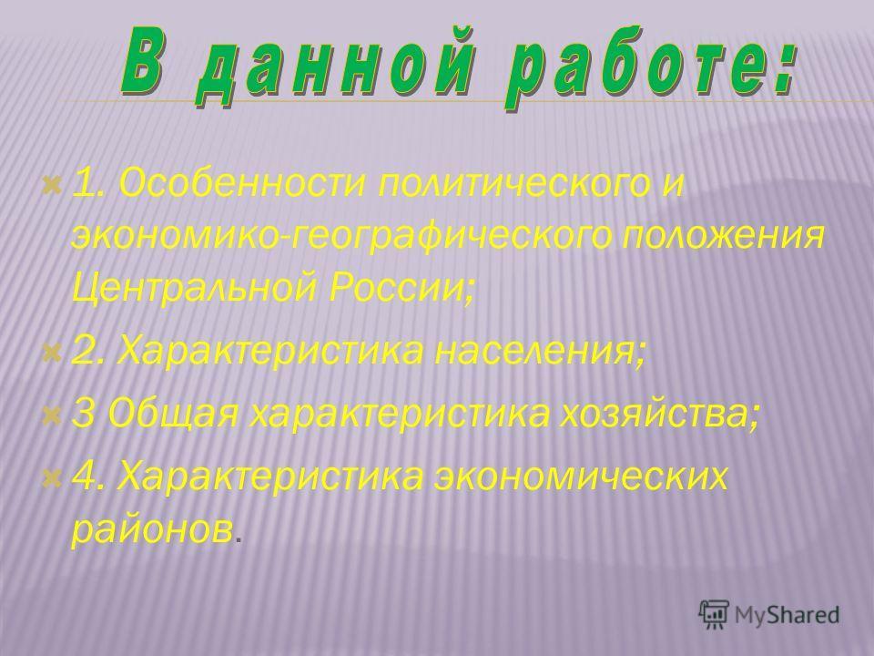 1. Особенности политического и экономико-географического положения Центральной России; 2. Характеристика населения; 3 Общая характеристика хозяйства; 4. Характеристика экономических районов.