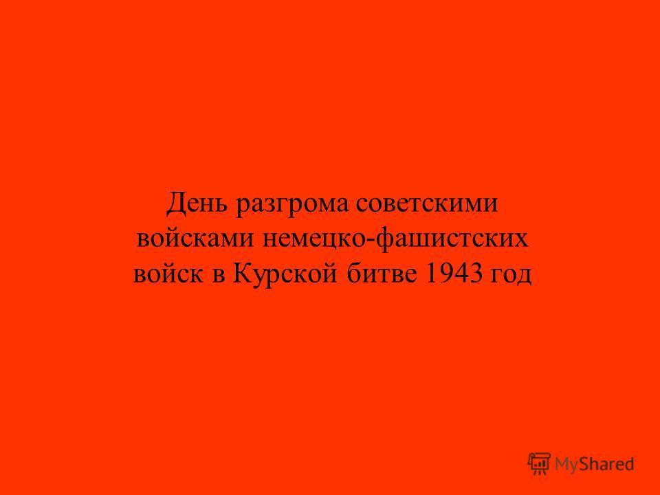 День разгрома советскими войсками немецко-фашистских войск в Курской битве 1943 год