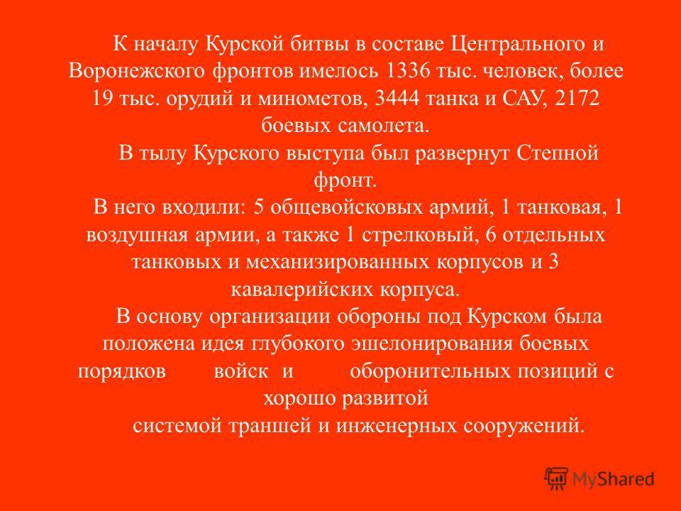 К началу Курской битвы в составе Центрального и Воронежского фронтов имелось 1336 тыс. человек, более 19 тыс. орудий и минометов, 3444 танка и САУ, 2172 боевых самолета. В тылу Курского выступа был развернут Степной фронт. В него входили: 5 общевойск