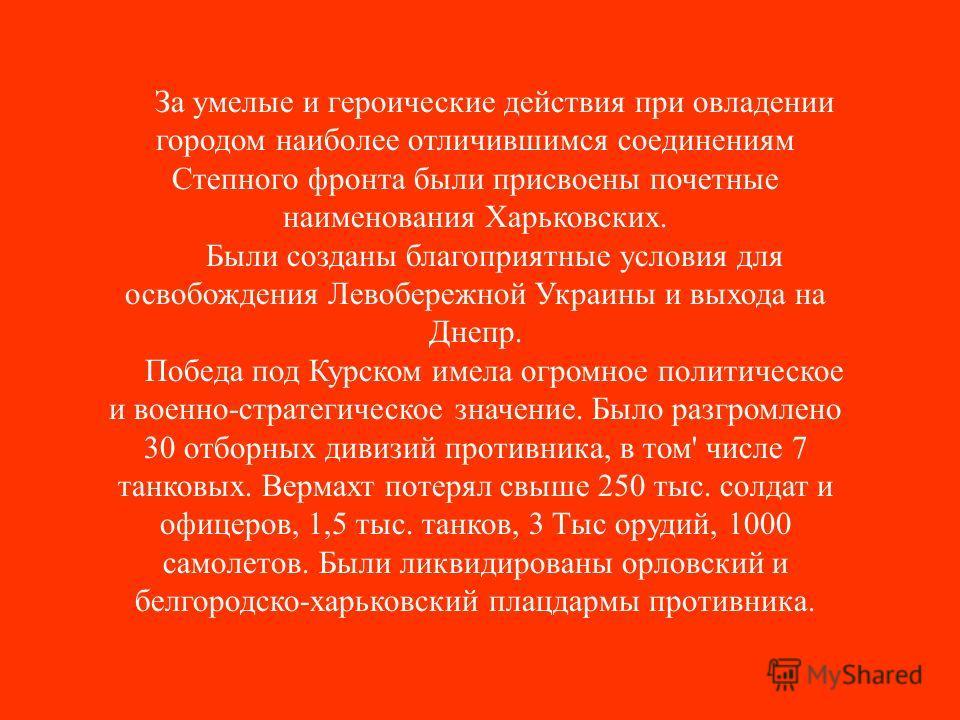За умелые и героические действия при овладении городом наиболее отличившимся соединениям Степного фронта были присвоены почетные наименования Харьковских. Были созданы благоприятные условия для освобождения Левобережной Украины и выхода на Днепр. Поб