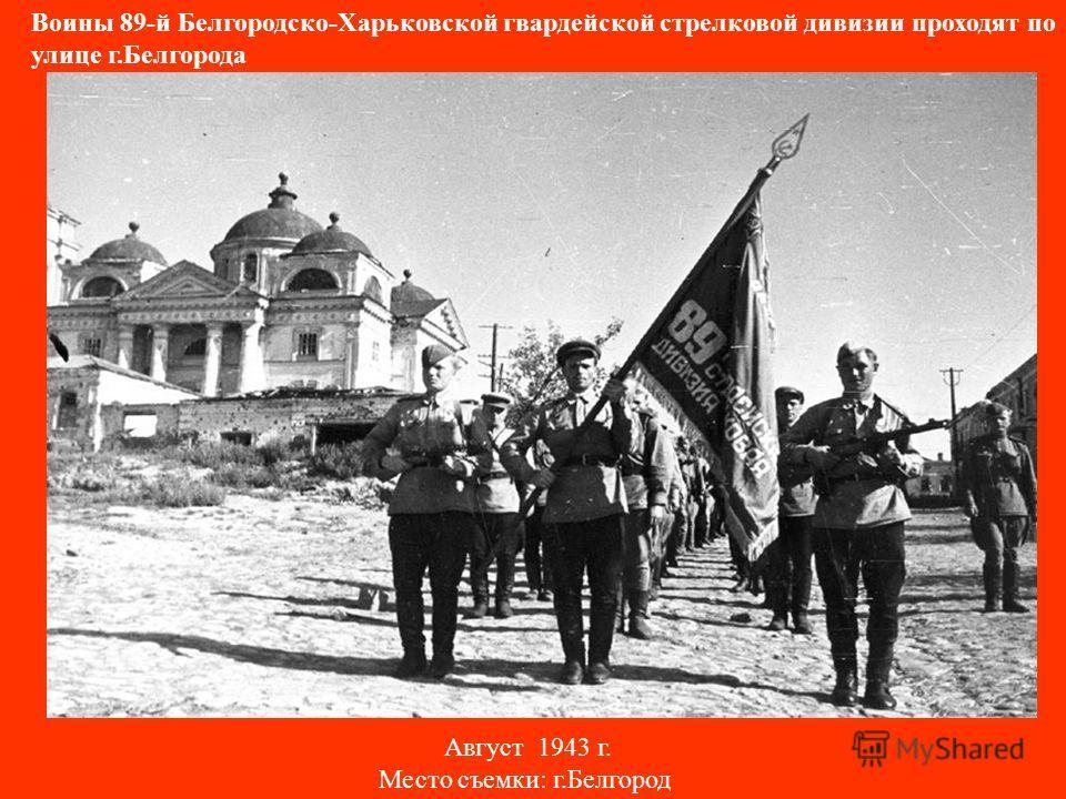 Воины 89-й Белгородско-Харьковской гвардейской стрелковой дивизии проходят по улице г.Белгорода Август 1943 г. Место съемки: г.Белгород