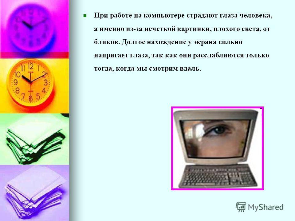 При работе на компьютере страдают глаза человека, а именно из-за нечеткой картинки, плохого света, от бликов. Долгое нахождение у экрана сильно напрягает глаза, так как они расслабляются только тогда, когда мы смотрим вдаль.