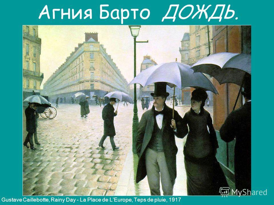 Gustave Caillebotte, Rainy Day - La Place de LEurope, Teps de pluie, 1917 Агния Барто ДОЖДЬ.