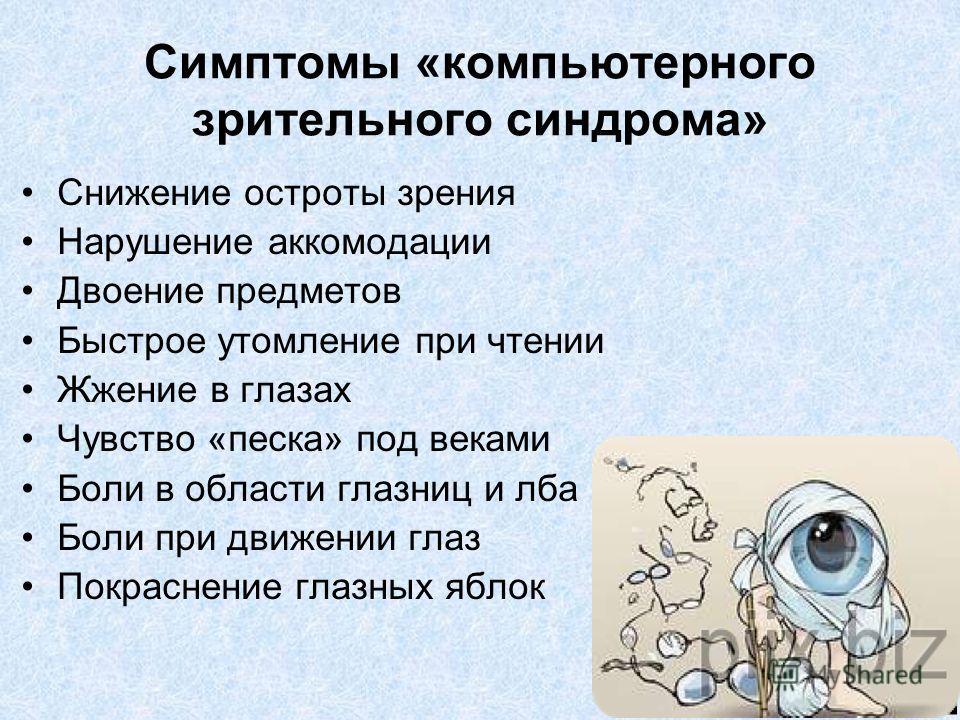Симптомы «компьютерного зрительного синдрома» Снижение остроты зрения Нарушение аккомодации Двоение предметов Быстрое утомление при чтении Жжение в глазах Чувство «песка» под веками Боли в области глазниц и лба Боли при движении глаз Покраснение глаз