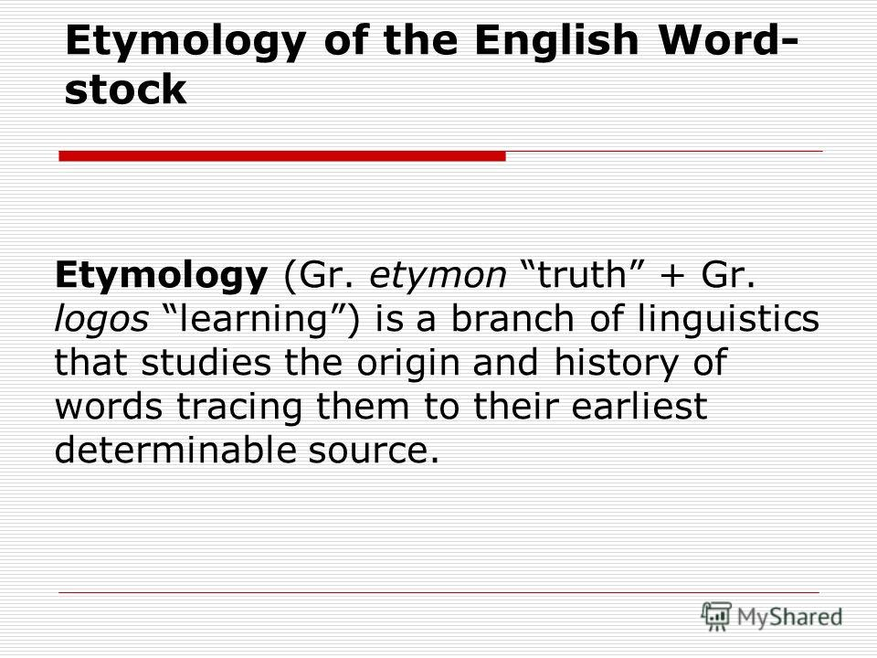 Etymology of the English Word- stock Etymology (Gr. etymon truth + Gr. logos learning) is a branch of linguistics that studies the origin and history of words tracing them to their earliest determinable source.