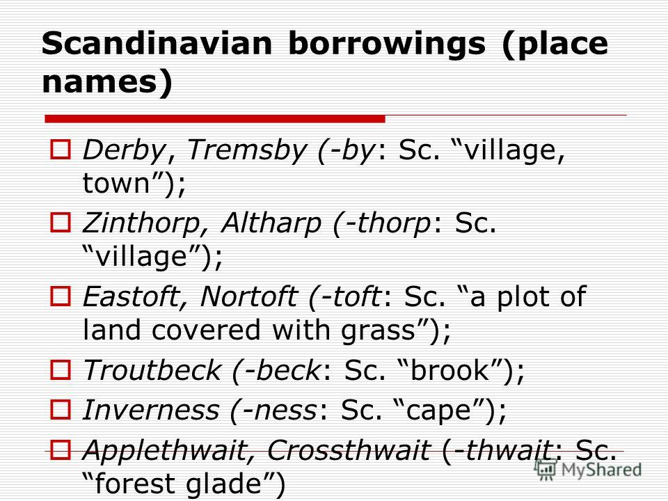 Scandinavian borrowings (place names) Derby, Tremsby (-by: Sc. village, town); Zinthorp, Altharp (-thorp: Sc. village); Eastoft, Nortoft (-toft: Sc. a plot of land covered with grass); Troutbeck (-beck: Sc. brook); Inverness (-ness: Sc. cape); Applet