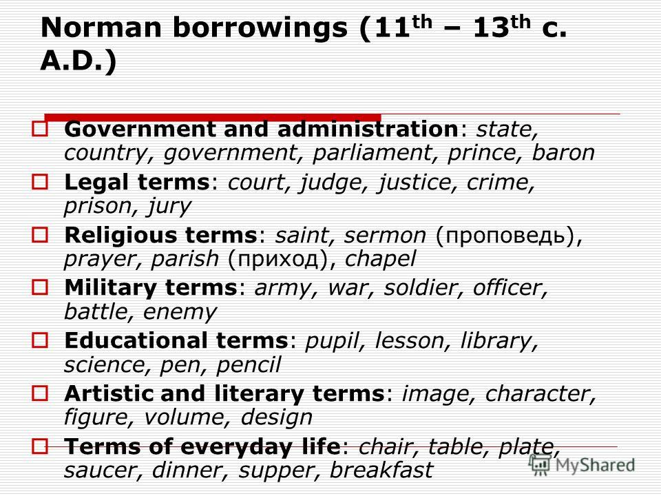 Norman borrowings (11 th – 13 th c. A.D.) Government and administration: state, country, government, parliament, prince, baron Legal terms: court, judge, justice, crime, prison, jury Religious terms: saint, sermon (проповедь), prayer, parish (приход)