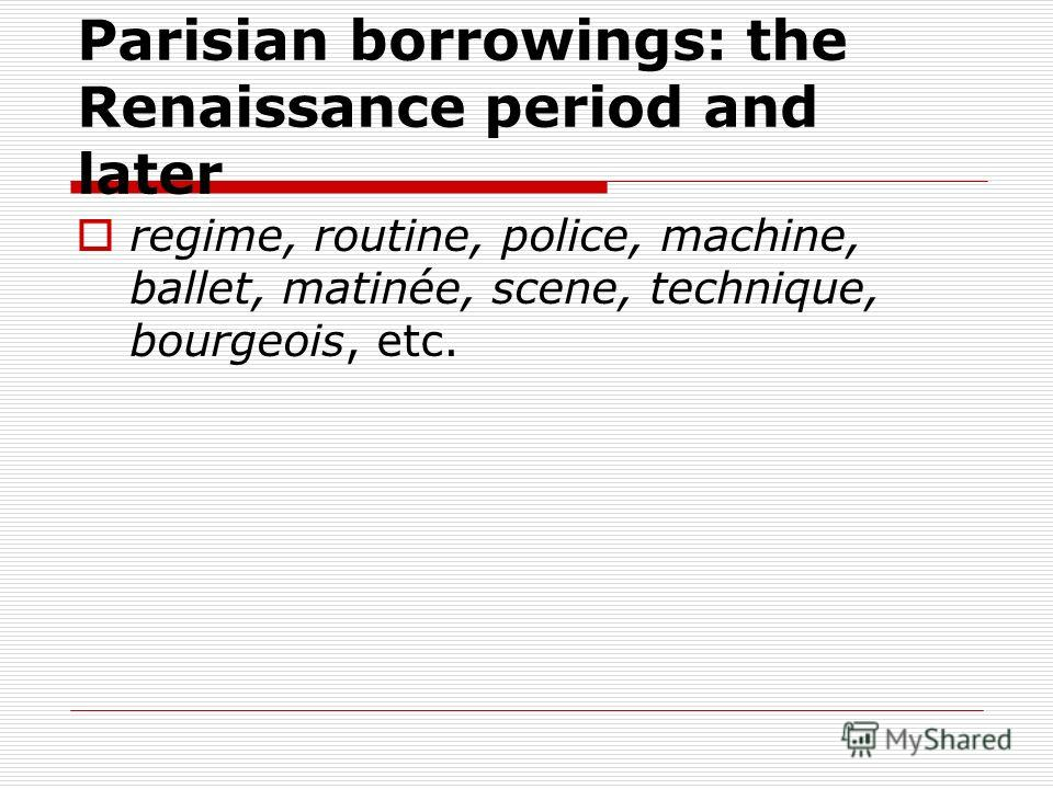 Parisian borrowings: the Renaissance period and later regime, routine, police, machine, ballet, matinée, scene, technique, bourgeois, etc.