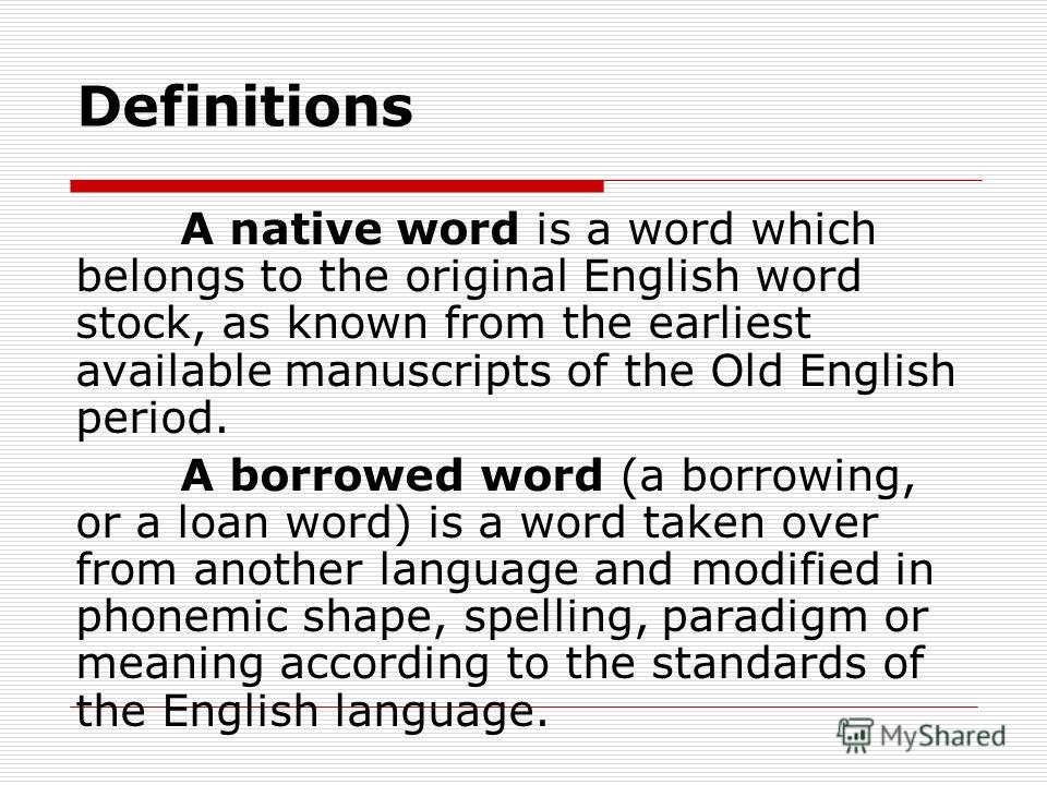 Definitions A native word is a word which belongs to the original English word stock, as known from the earliest available manuscripts of the Old English period. A borrowed word (a borrowing, or a loan word) is a word taken over from another language