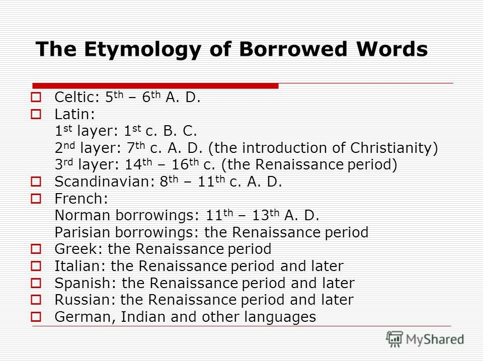 The Etymology of Borrowed Words Celtic: 5 th – 6 th A. D. Latin: 1 st layer: 1 st c. B. C. 2 nd layer: 7 th c. A. D. (the introduction of Christianity) 3 rd layer: 14 th – 16 th c. (the Renaissance period) Scandinavian: 8 th – 11 th c. A. D. French: