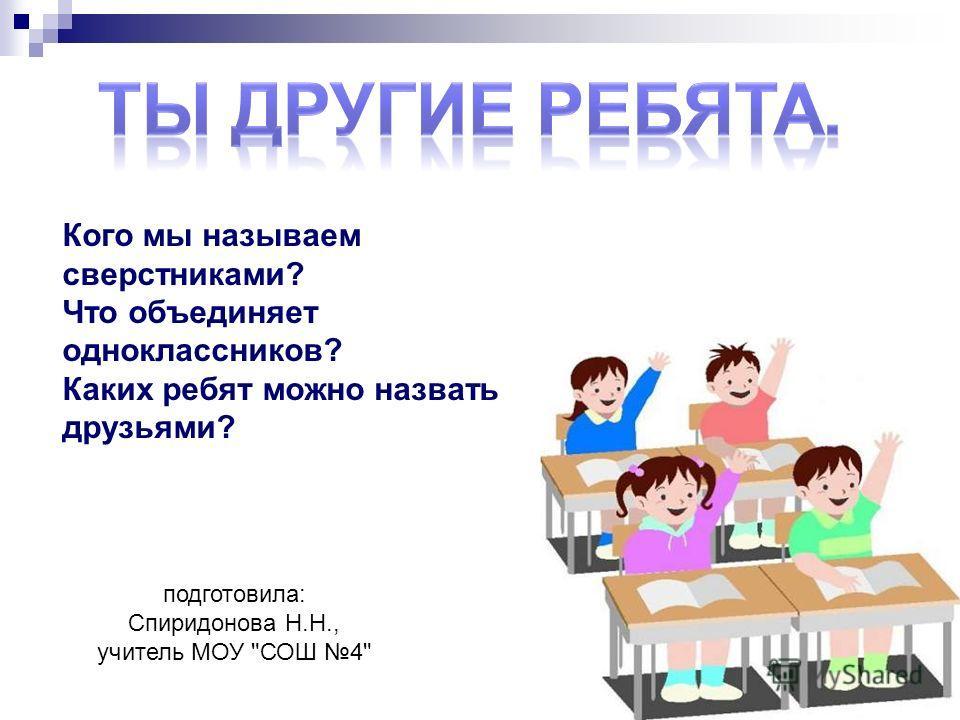 подготовила: Спиридонова Н.Н., учитель МОУ СОШ 4 Кого мы называем сверстниками? Что объединяет одноклассников? Каких ребят можно назвать друзьями?