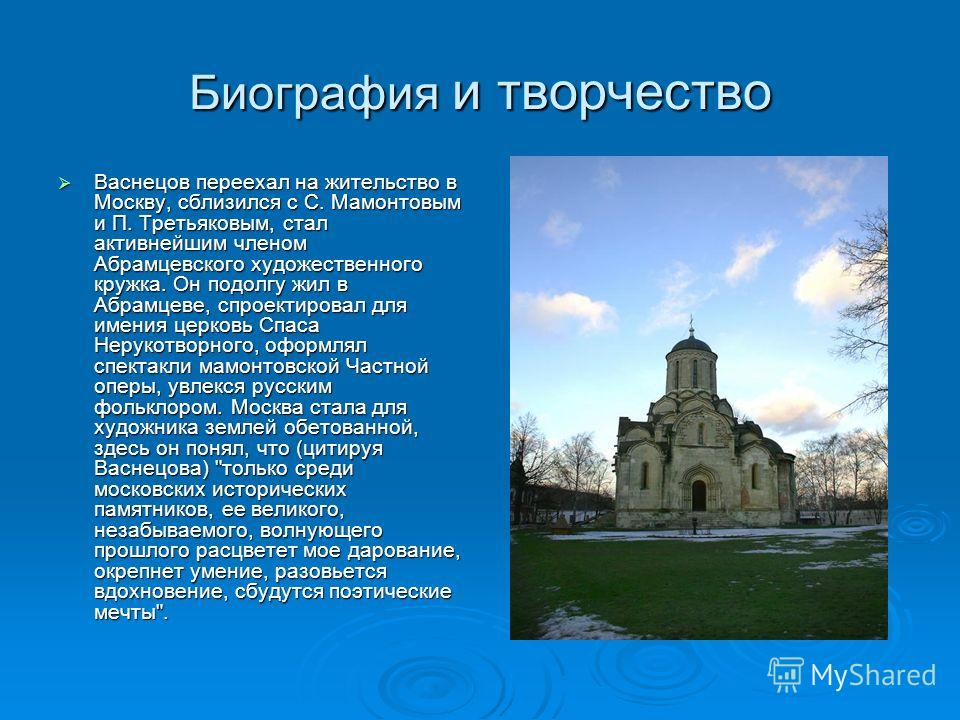 Биография и творчество Васнецов переехал на жительство в Москву, сблизился с С. Мамонтовым и П. Третьяковым, стал активнейшим членом Абрамцевского художественного кружка. Он подолгу жил в Абрамцеве, спроектировал для имения церковь Спаса Нерукотворно