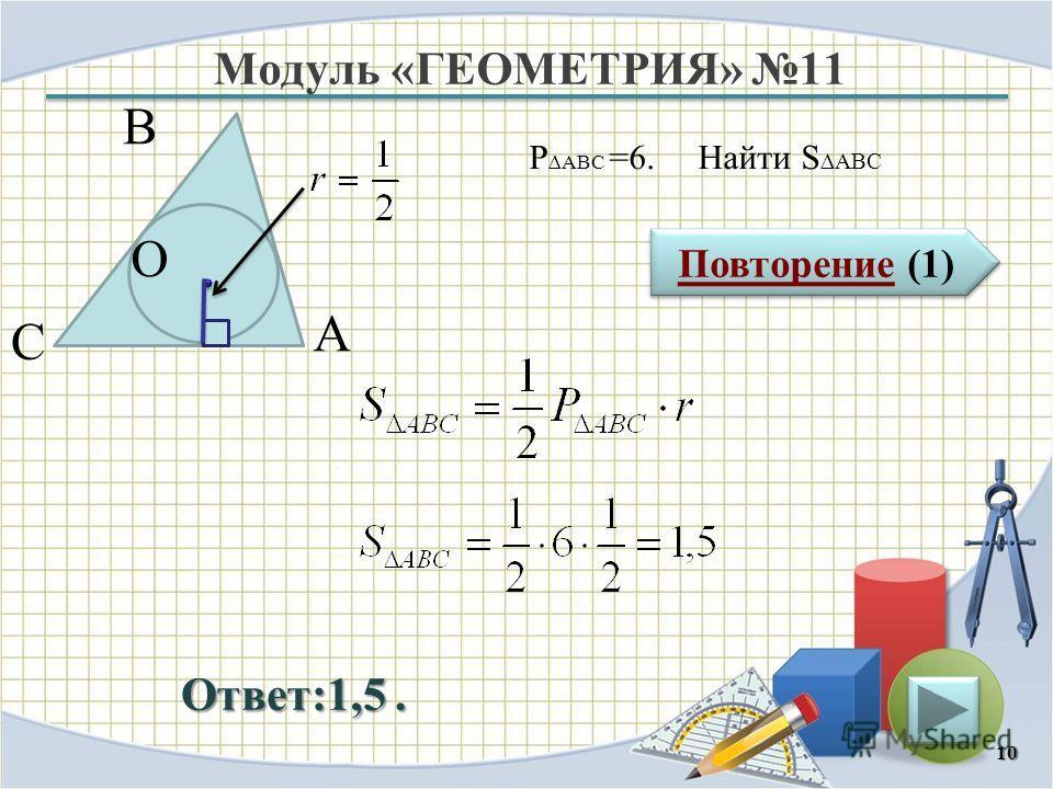 Модуль «ГЕОМЕТРИЯ» 11 Повторение (1) Повторение (1) Ответ:1,5. P ABC =6. Найти S ABC 10 В С А O