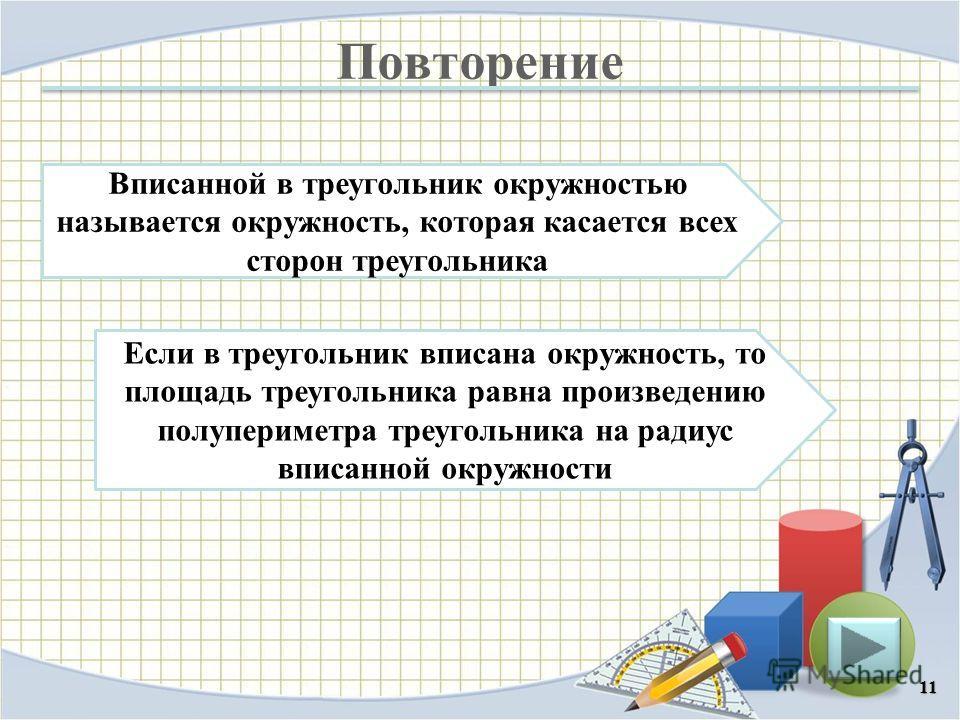 Повторение 11 Если в треугольник вписана окружность, то площадь треугольника равна произведению полупериметра треугольника на радиус вписанной окружности Вписанной в треугольник окружностью называется окружность, которая касается всех сторон треуголь