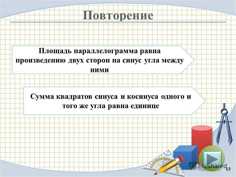 Повторение 13 Площадь параллелограмма равна произведению двух сторон на синус угла между ними Сумма квадратов синуса и косинуса одного и того же угла равна единице
