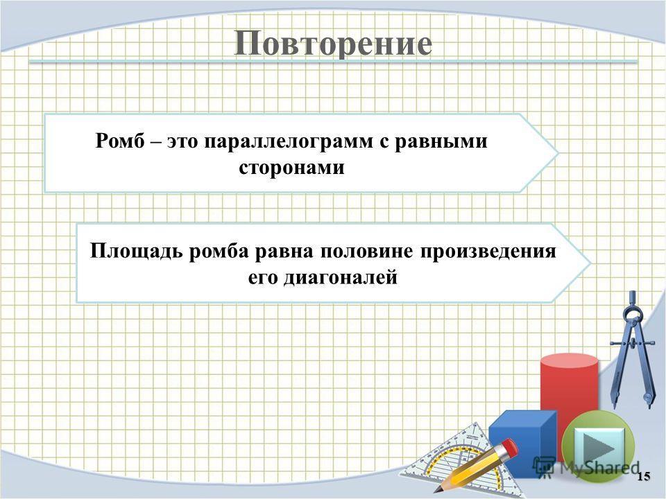 Повторение 15 Площадь ромба равна половине произведения его диагоналей Ромб – это параллелограмм с равными сторонами