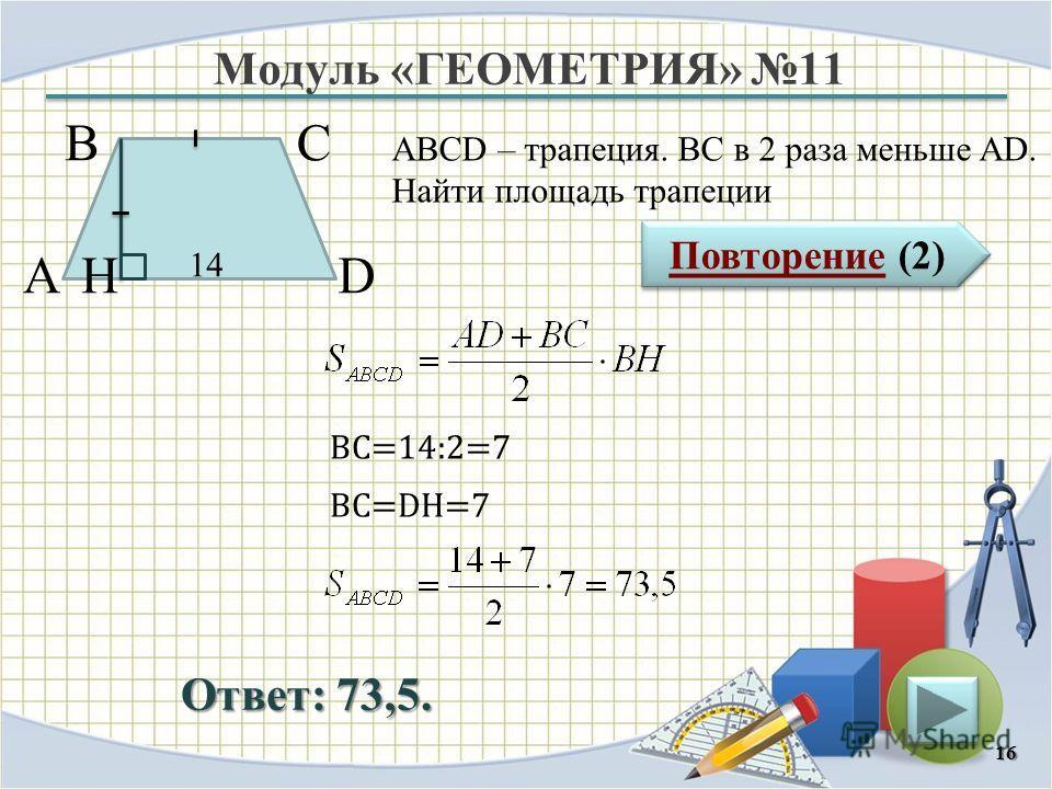 Модуль «ГЕОМЕТРИЯ» 11 Повторение (2) Повторение (2) Ответ: 73,5. ABCD – трапеция. ВС в 2 раза меньше AD. Найти площадь трапеции 16 В А D С 14 H ВС=14:2=7 BC=DH=7