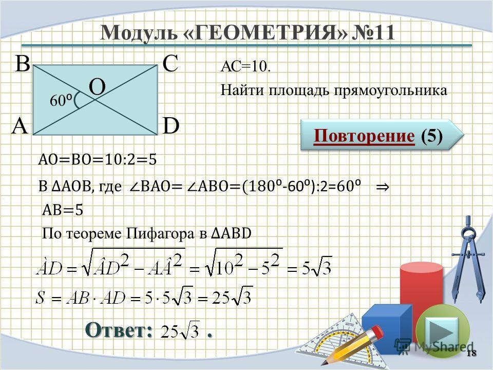 Модуль «ГЕОМЕТРИЯ» 11 Повторение (5) Повторение (5) Ответ:. АС=10. Найти площадь прямоугольника 18 В А D С 60 О АО=ВО=10:2=5 В АОВ, где ВАО= АВО=(180 -60):2= 60 АВ=5 По теореме Пифагора в АВD