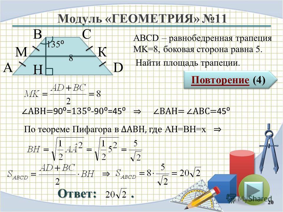 Модуль «ГЕОМЕТРИЯ» 11 Повторение (4) Повторение (4) Ответ:. ABCD – равнобедренная трапеция MK=8, боковая сторона равна 5. Найти площадь трапеции. 20 В А D С 8 135 H КМ По теореме Пифагора в АВH, где AH=BH=х АВH= 90= 135 -9 0=45 ВАH= АВC= 45