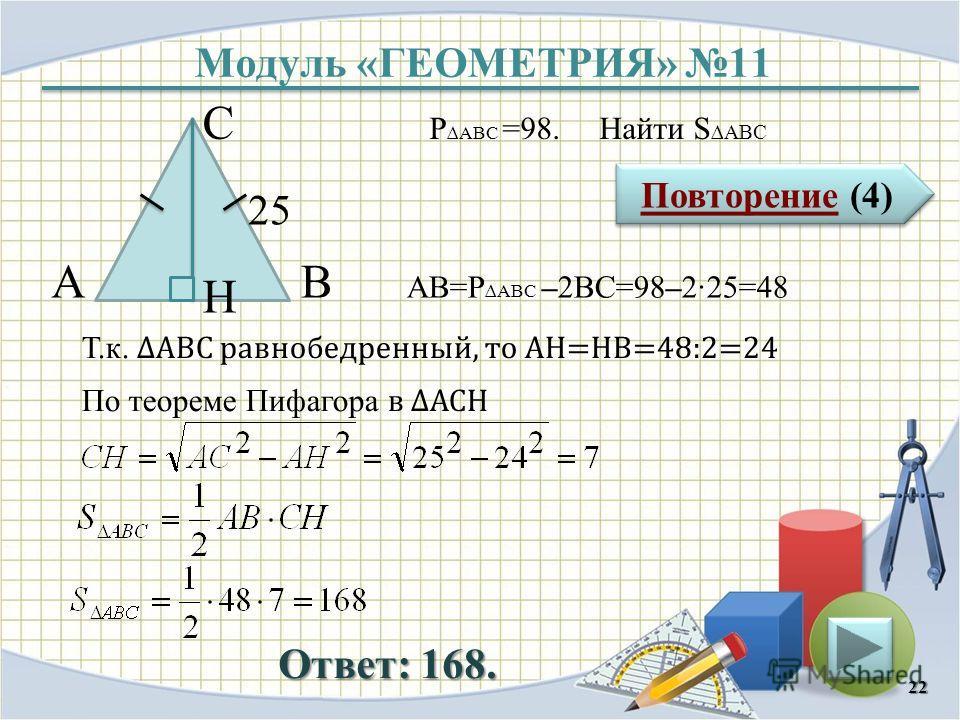 Модуль «ГЕОМЕТРИЯ» 11 Повторение (4) Повторение (4) Ответ: 168. P ABC =98. Найти S ABC 22 В С А 25 H АВ=P ABC –2ВС=98–225=48 Т.к. АВС равнобедренный, то АH=HB=48:2=24 По теореме Пифагора в АСH