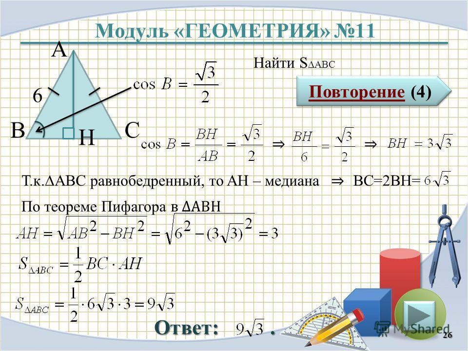 Модуль «ГЕОМЕТРИЯ» 11 Повторение (4) Повторение (4) Ответ:. Найти S ABC 26 ВС А 6 H Т.к.АBC равнобедренный, то AH – медиана BC=2BH= По теореме Пифагора в АВH