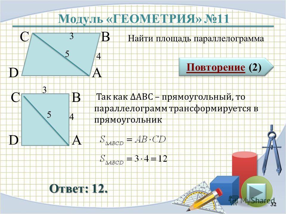 Модуль «ГЕОМЕТРИЯ» 11 Повторение (2) Повторение (2) Ответ: 12. Найти площадь параллелограмма 32 В А D С 5 4 3 В А D С 5 4 3 Так как АВС – прямоугольный, то параллелограмм трансформируется в прямоугольник