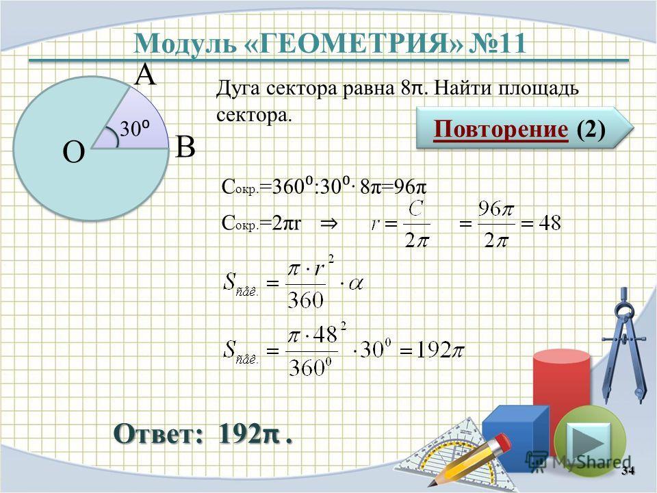 Модуль «ГЕОМЕТРИЯ» 11 Повторение (2) Повторение (2) Ответ: 192 π. Дуга сектора равна 8 π. Найти площадь сектора. 34 30 O А В С окр. =360 :30 8π=96π С окр. =2πr