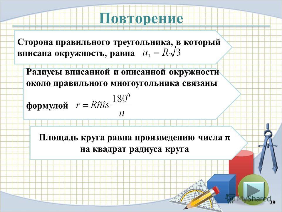Повторение 39 Сторона правильного треугольника, в который вписана окружность, равна Радиусы вписанной и описанной окружности около правильного многоугольника связаны формулой Площадь круга равна произведению числа π на квадрат радиуса круга