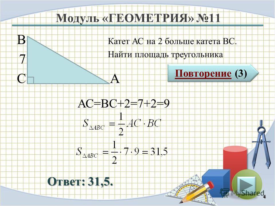 Модуль «ГЕОМЕТРИЯ» 11 Повторение (3) Повторение (3) Ответ: 31,5. Катет АС на 2 больше катета ВС. Найти площадь треугольника 4 В СА 7 АС=ВС+2=7+2=9